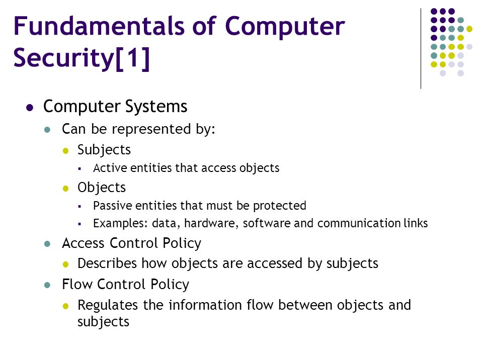 Fundamentals of Computer Security[1] Computer Systems Can be represented by: Subjects  Active entities that access objects Objects  Passive entities that must be protected  Examples: data, hardware, software and communication links Access Control Policy Describes how objects are accessed by subjects Flow Control Policy Regulates the information flow between objects and subjects