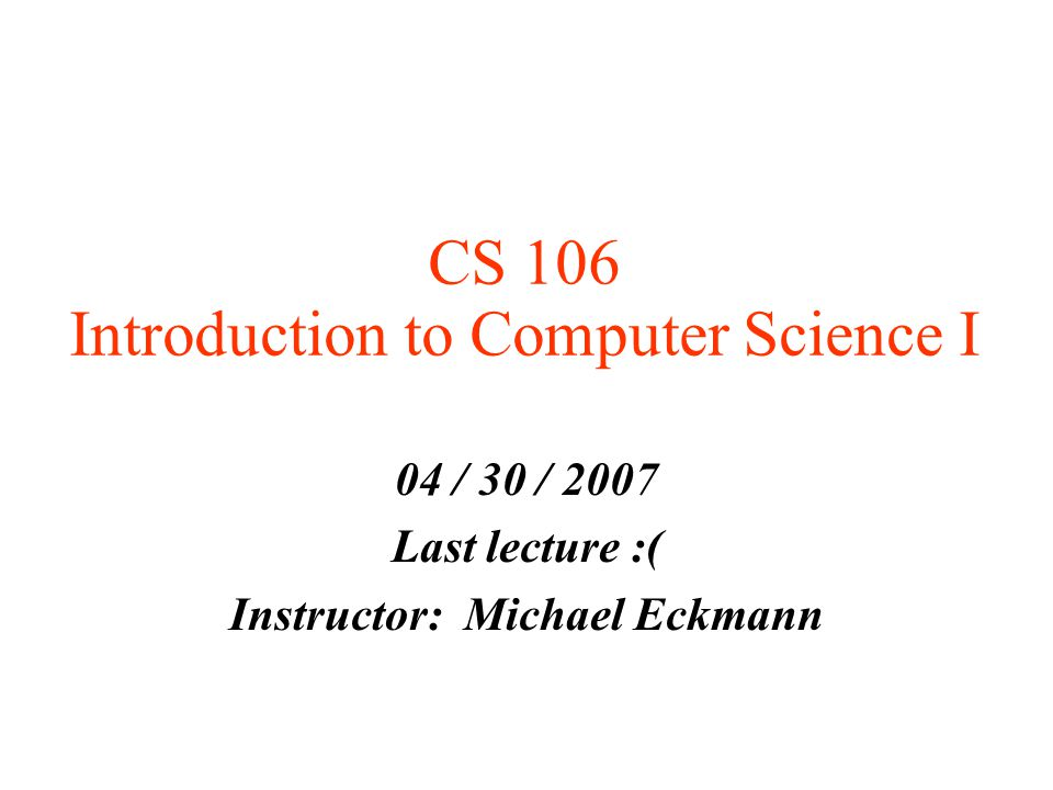 CS 106 Introduction to Computer Science I 04 / 30 / 2007 Last lecture :( Instructor: Michael Eckmann