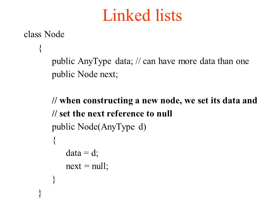Linked lists class Node { public AnyType data; // can have more data than one public Node next; // when constructing a new node, we set its data and // set the next reference to null public Node(AnyType d) { data = d; next = null; }