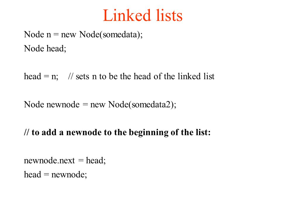 Linked lists Node n = new Node(somedata); Node head; head = n; // sets n to be the head of the linked list Node newnode = new Node(somedata2); // to add a newnode to the beginning of the list: newnode.next = head; head = newnode;