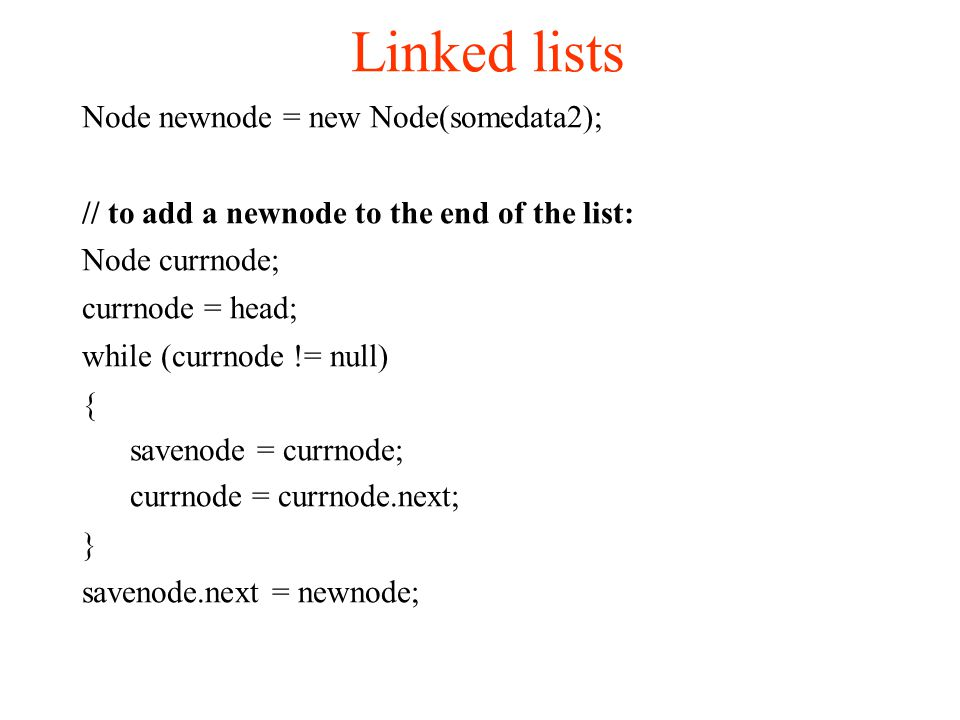 Linked lists Node newnode = new Node(somedata2); // to add a newnode to the end of the list: Node currnode; currnode = head; while (currnode != null) { savenode = currnode; currnode = currnode.next; } savenode.next = newnode;