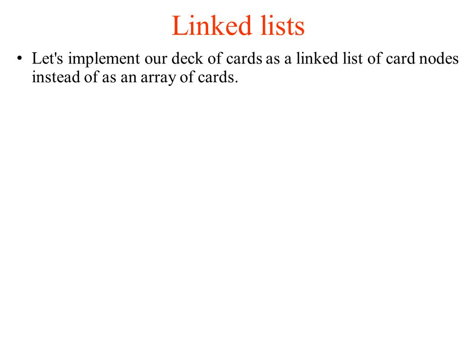 Linked lists Let s implement our deck of cards as a linked list of card nodes instead of as an array of cards.