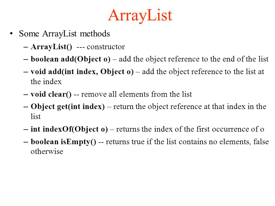 ArrayList Some ArrayList methods – ArrayList() --- constructor – boolean add(Object o) – add the object reference to the end of the list – void add(int index, Object o) – add the object reference to the list at the index – void clear() -- remove all elements from the list – Object get(int index) – return the object reference at that index in the list – int indexOf(Object o) – returns the index of the first occurrence of o – boolean isEmpty() -- returns true if the list contains no elements, false otherwise
