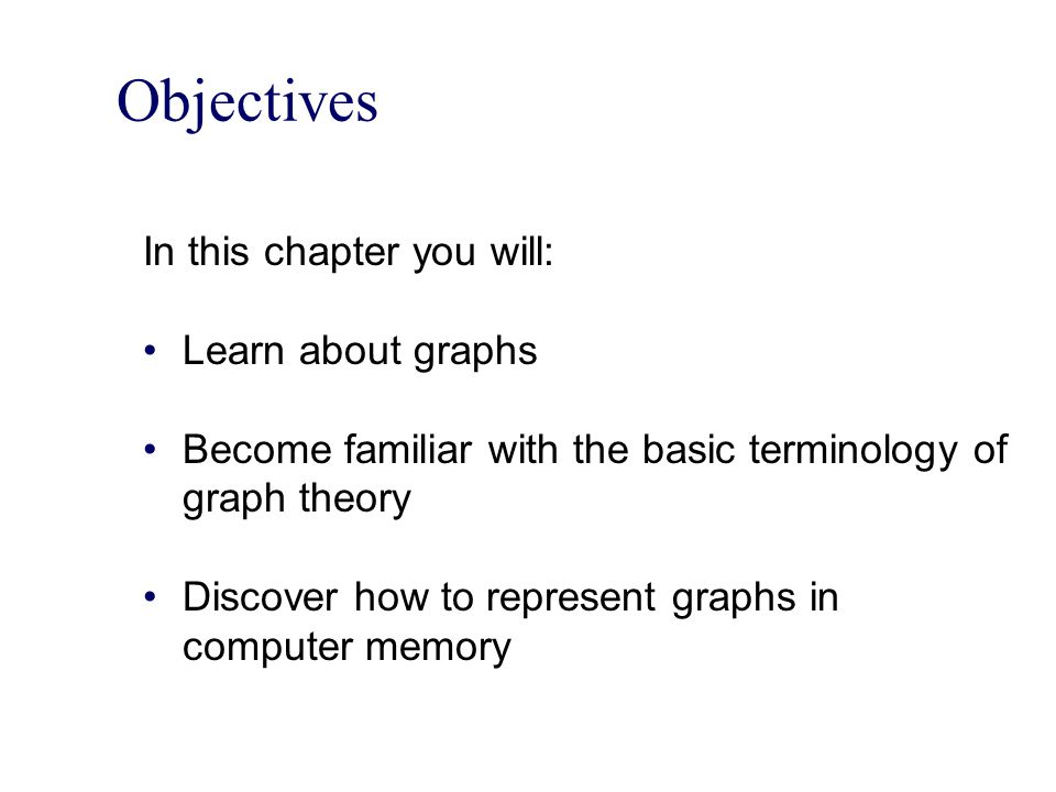 Objectives In this chapter you will: Learn about graphs Become familiar with the basic terminology of graph theory Discover how to represent graphs in computer memory