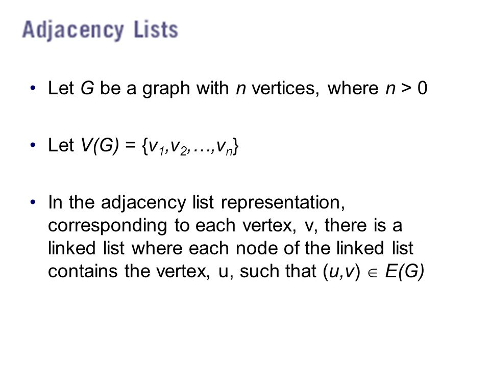 Let G be a graph with n vertices, where n > 0 Let V(G) = {v 1,v 2,…,v n } In the adjacency list representation, corresponding to each vertex, v, there is a linked list where each node of the linked list contains the vertex, u, such that (u,v)  E(G)