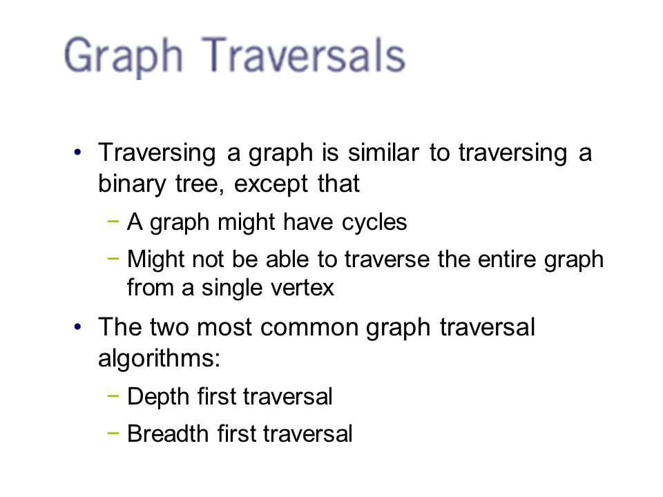 Traversing a graph is similar to traversing a binary tree, except that −A graph might have cycles −Might not be able to traverse the entire graph from a single vertex The two most common graph traversal algorithms: −Depth first traversal −Breadth first traversal