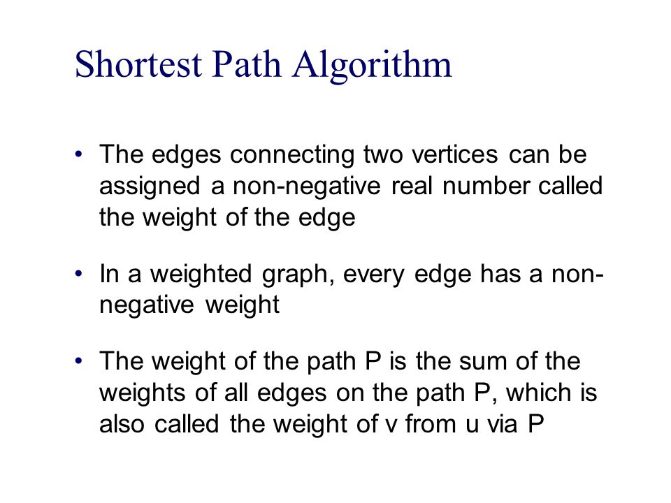 Shortest Path Algorithm The edges connecting two vertices can be assigned a non-negative real number called the weight of the edge In a weighted graph, every edge has a non- negative weight The weight of the path P is the sum of the weights of all edges on the path P, which is also called the weight of v from u via P