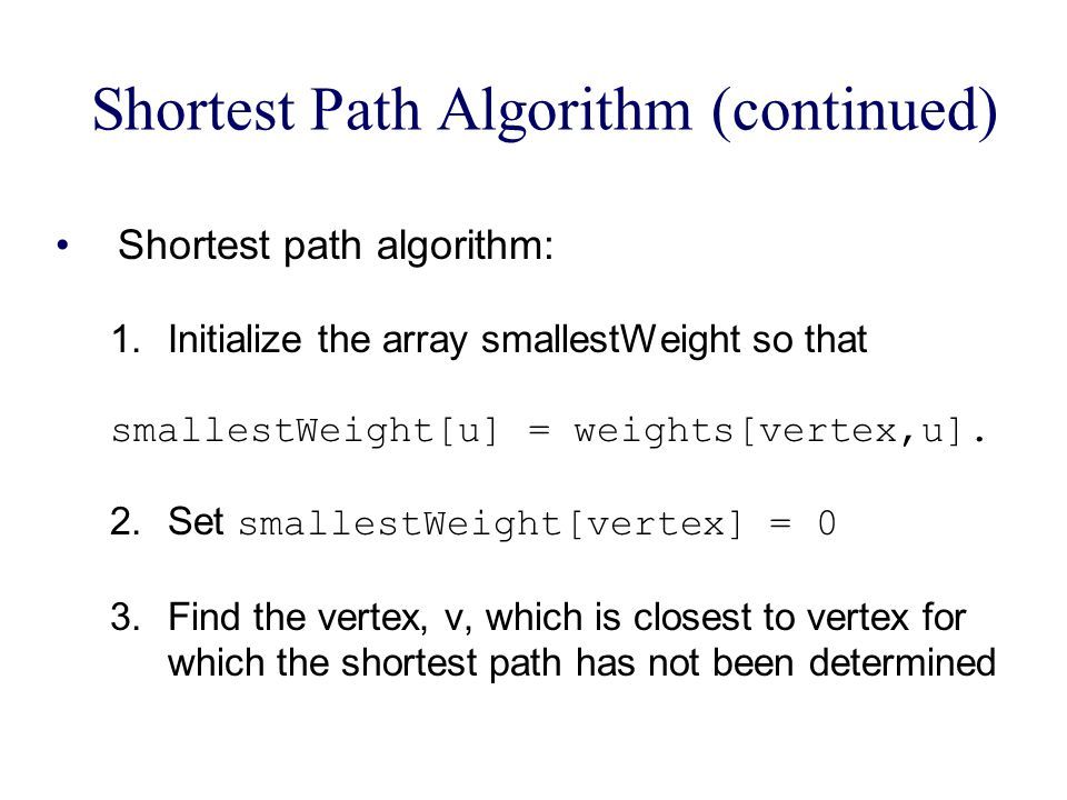 Shortest Path Algorithm (continued) Shortest path algorithm: 1.Initialize the array smallestWeight so that smallestWeight[u] = weights[vertex,u].
