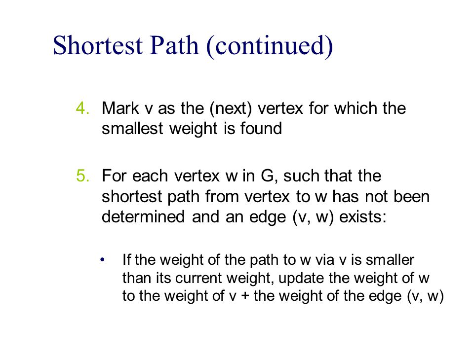 Shortest Path (continued) 4.Mark v as the (next) vertex for which the smallest weight is found 5.For each vertex w in G, such that the shortest path from vertex to w has not been determined and an edge (v, w) exists: If the weight of the path to w via v is smaller than its current weight, update the weight of w to the weight of v + the weight of the edge (v, w)