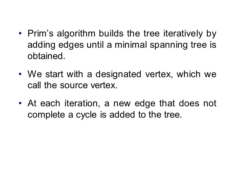 Prim's algorithm builds the tree iteratively by adding edges until a minimal spanning tree is obtained.