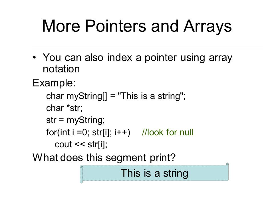 Pointers and Arrays The name of an array is the address of the first element (i.e.