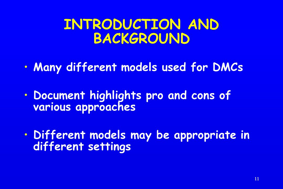 11 INTRODUCTION AND BACKGROUND Many different models used for DMCs Document highlights pro and cons of various approaches Different models may be appropriate in different settings
