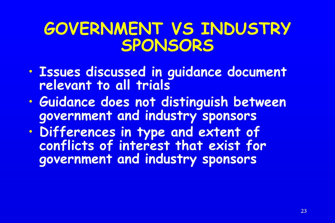 23 GOVERNMENT VS INDUSTRY SPONSORS Issues discussed in guidance document relevant to all trials Guidance does not distinguish between government and industry sponsors Differences in type and extent of conflicts of interest that exist for government and industry sponsors