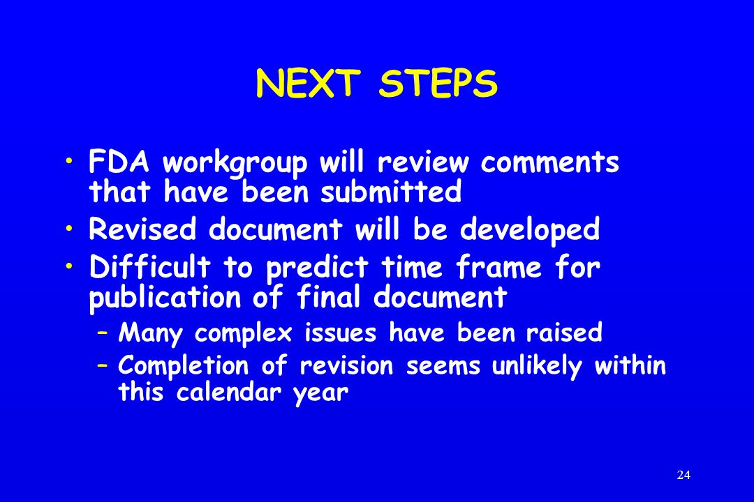 24 NEXT STEPS FDA workgroup will review comments that have been submitted Revised document will be developed Difficult to predict time frame for publication of final document –Many complex issues have been raised –Completion of revision seems unlikely within this calendar year