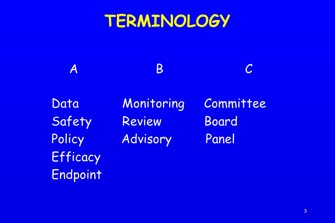 3 TERMINOLOGY A B C Data Monitoring Committee Safety ReviewBoard Policy Advisory Panel Efficacy Endpoint