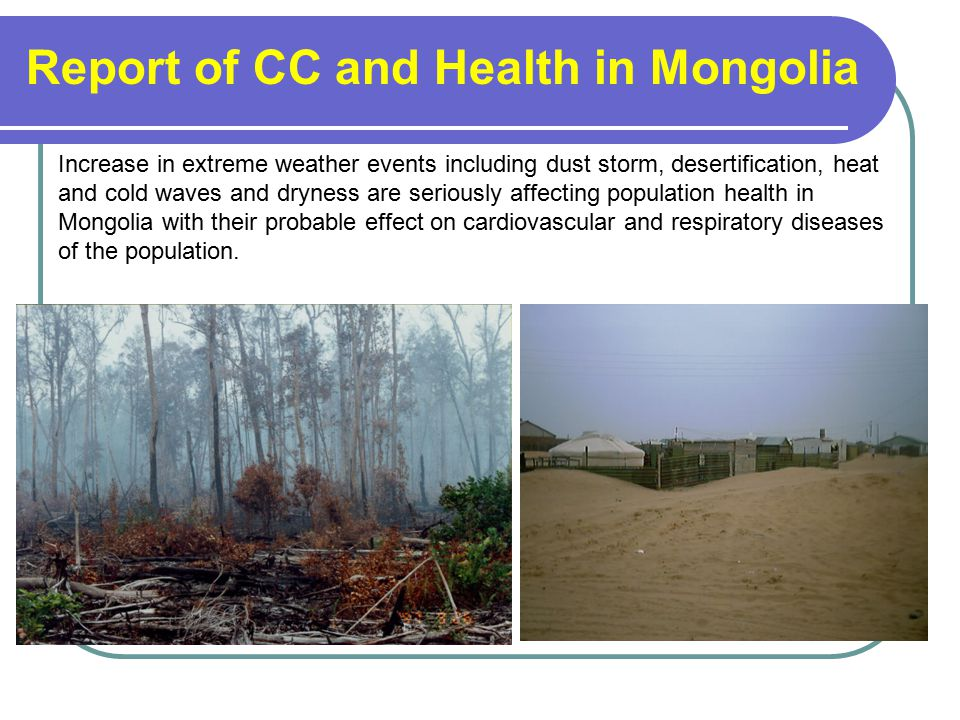 Increase in extreme weather events including dust storm, desertification, heat and cold waves and dryness are seriously affecting population health in Mongolia with their probable effect on cardiovascular and respiratory diseases of the population.