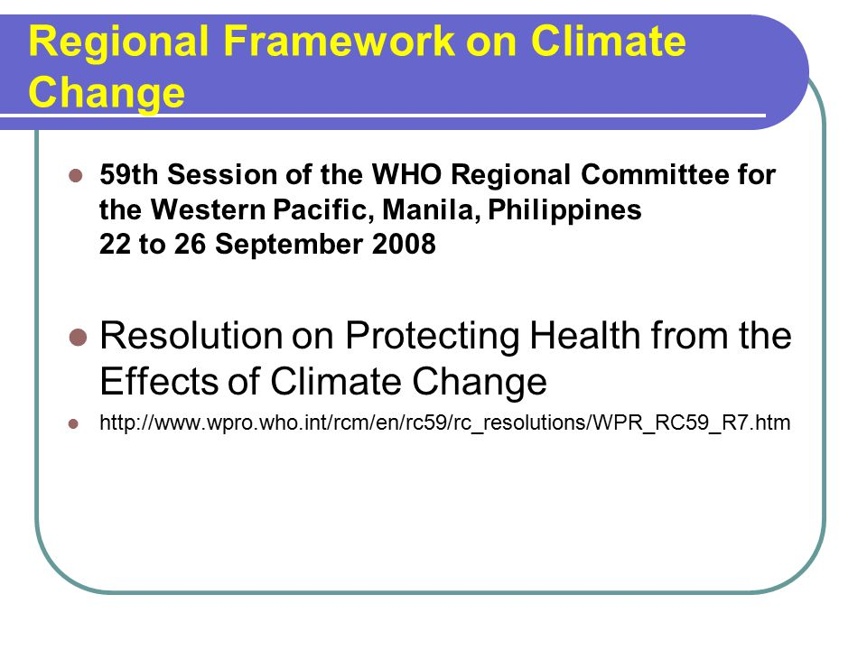 Regional Framework on Climate Change 59th Session of the WHO Regional Committee for the Western Pacific, Manila, Philippines 22 to 26 September 2008 Resolution on Protecting Health from the Effects of Climate Change