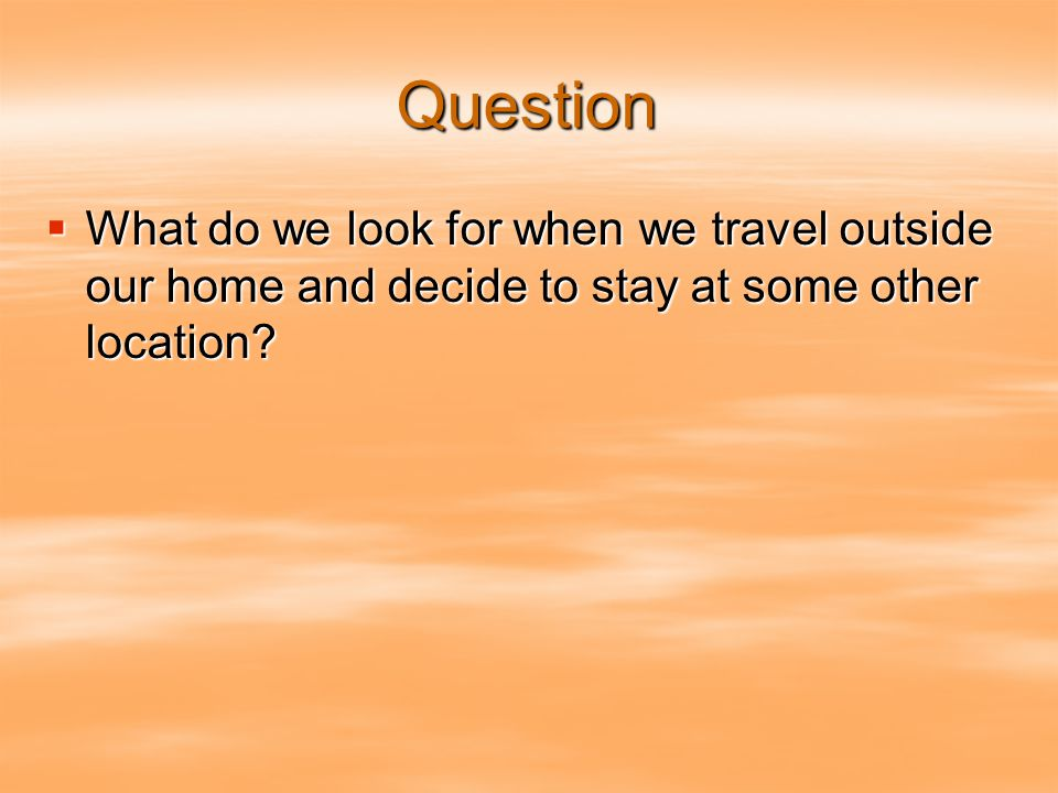 Question  What do we look for when we travel outside our home and decide to stay at some other location
