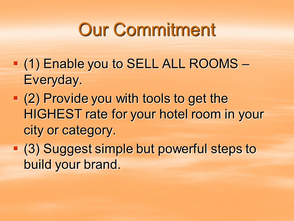 Our Commitment  (1) Enable you to SELL ALL ROOMS – Everyday.