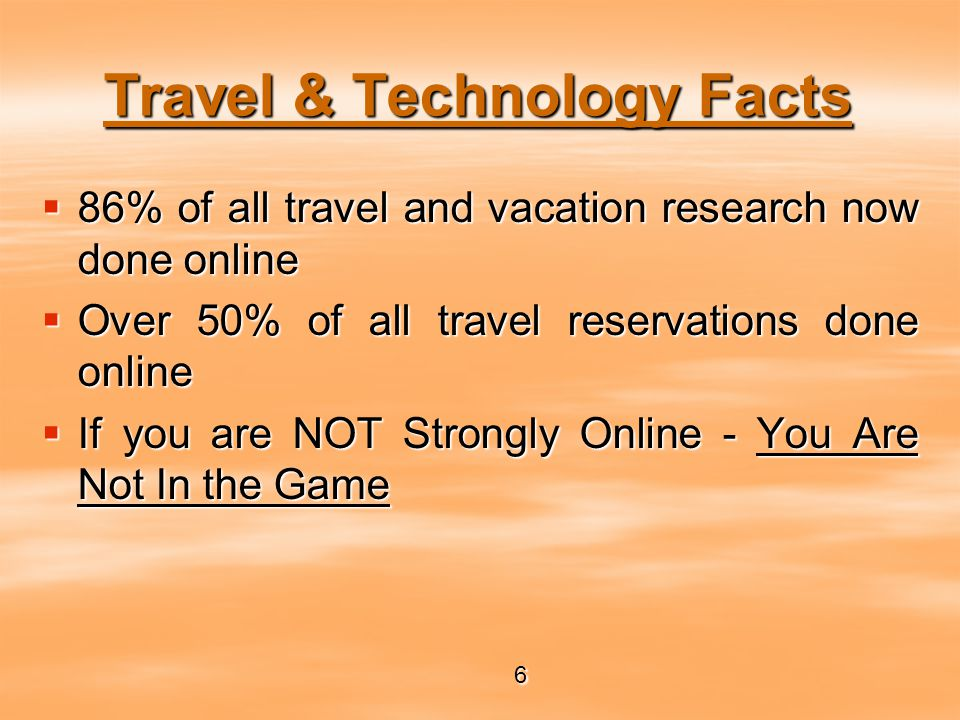 Travel & Technology Facts  86% of all travel and vacation research now done online  Over 50% of all travel reservations done online  If you are NOT Strongly Online - You Are Not In the Game 6