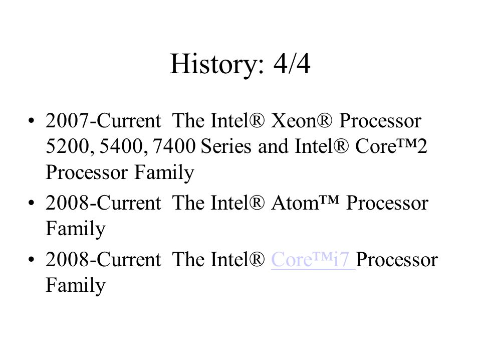 History: 4/ Current The Intel® Xeon® Processor 5200, 5400, 7400 Series and Intel® Core™2 Processor Family 2008-Current The Intel® Atom™ Processor Family 2008-Current The Intel® Core™i7 Processor FamilyCore™i7