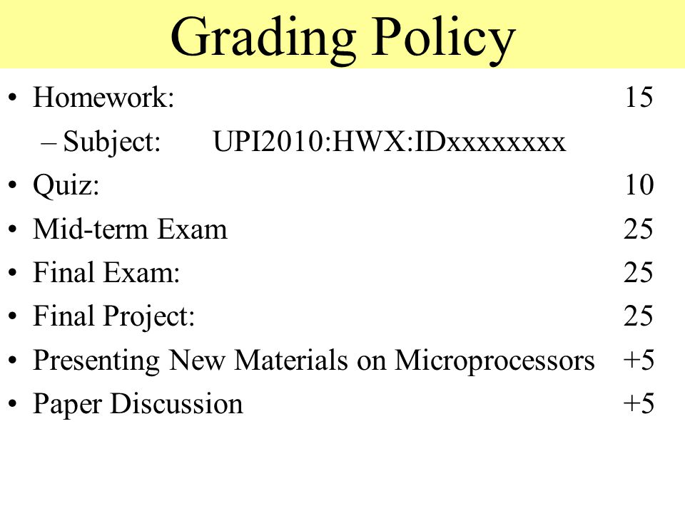 Grading Policy Homework:15 –Subject:UPI2010:HWX:IDxxxxxxxx Quiz: 10 Mid-term Exam 25 Final Exam: 25 Final Project:25 Presenting New Materials on Microprocessors +5 Paper Discussion +5