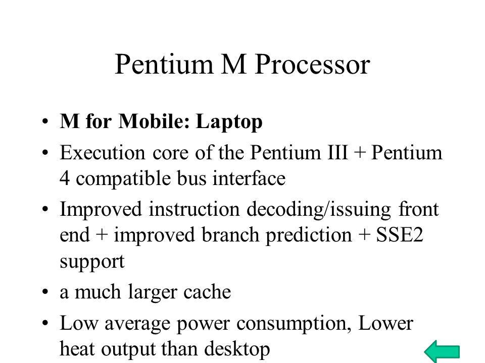 Pentium M Processor M for Mobile: Laptop Execution core of the Pentium III + Pentium 4 compatible bus interface Improved instruction decoding/issuing front end + improved branch prediction + SSE2 support a much larger cache Low average power consumption, Lower heat output than desktop