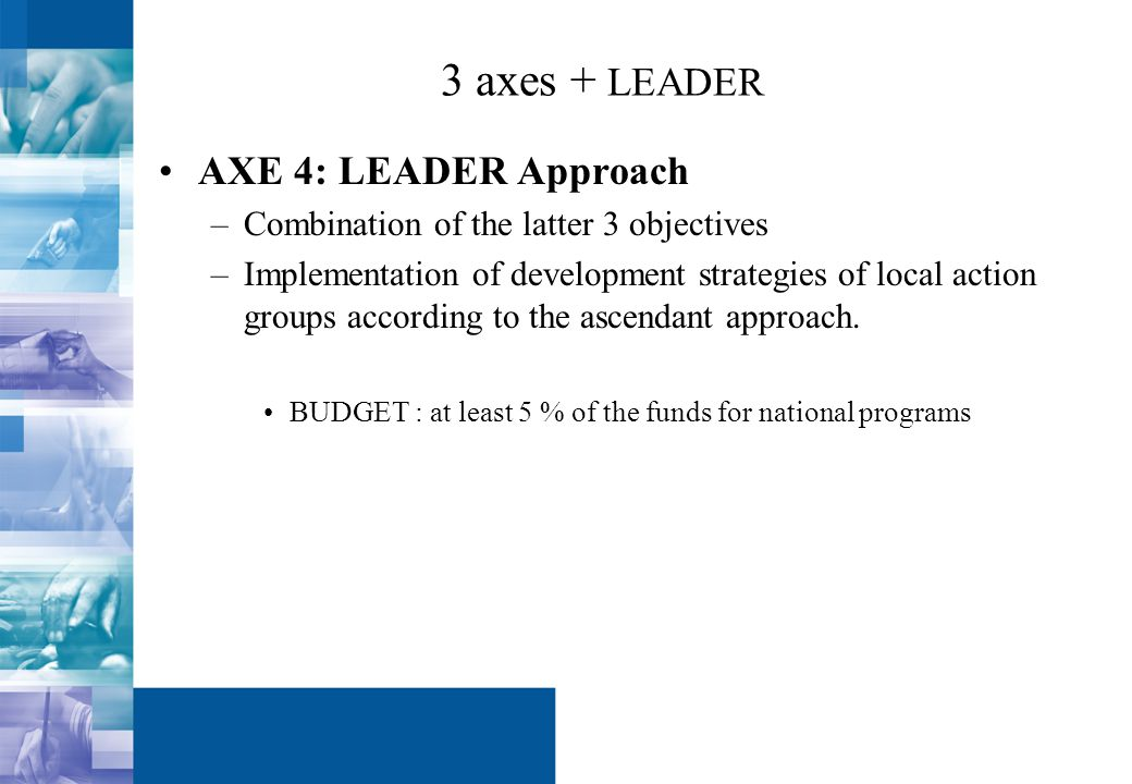 3 axes + LEADER AXE 4: LEADER Approach –Combination of the latter 3 objectives –Implementation of development strategies of local action groups according to the ascendant approach.