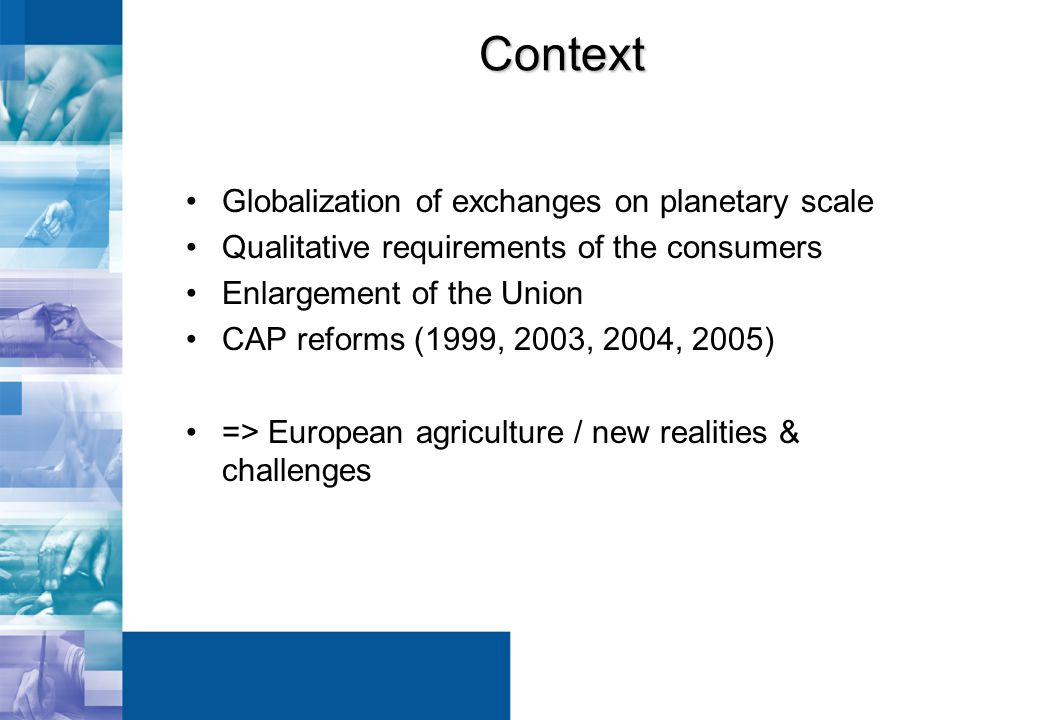 Context Globalization of exchanges on planetary scale Qualitative requirements of the consumers Enlargement of the Union CAP reforms (1999, 2003, 2004, 2005) => European agriculture / new realities & challenges