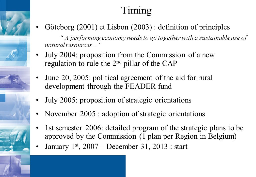 Timing Göteborg (2001) et Lisbon (2003) : definition of principles A performing economy needs to go together with a sustainable use of natural resources… July 2004: proposition from the Commission of a new regulation to rule the 2 nd pillar of the CAP June 20, 2005: political agreement of the aid for rural development through the FEADER fund July 2005: proposition of strategic orientations November 2005 : adoption of strategic orientations 1st semester 2006: detailed program of the strategic plans to be approved by the Commission (1 plan per Region in Belgium) January 1 st, 2007 – December 31, 2013 : start