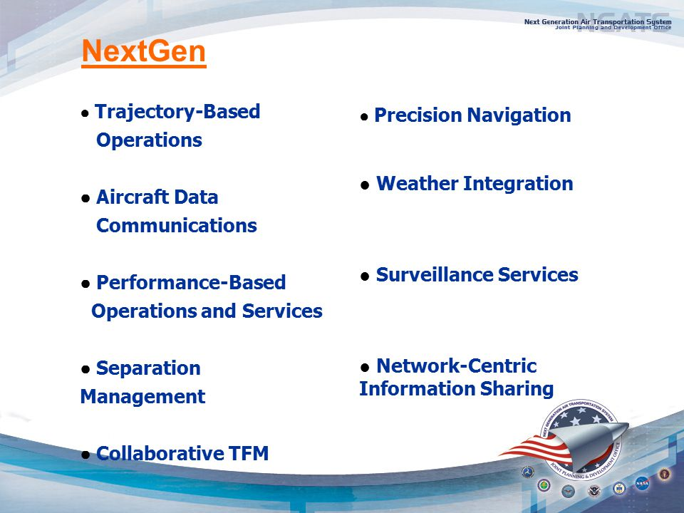 ● Trajectory-Based Operations ● Aircraft Data Communications ● Performance-Based Operations and Services ● Separation Management ● Collaborative TFM ● Precision Navigation ● Weather Integration ● Surveillance Services ● Network-Centric Information Sharing NextGen