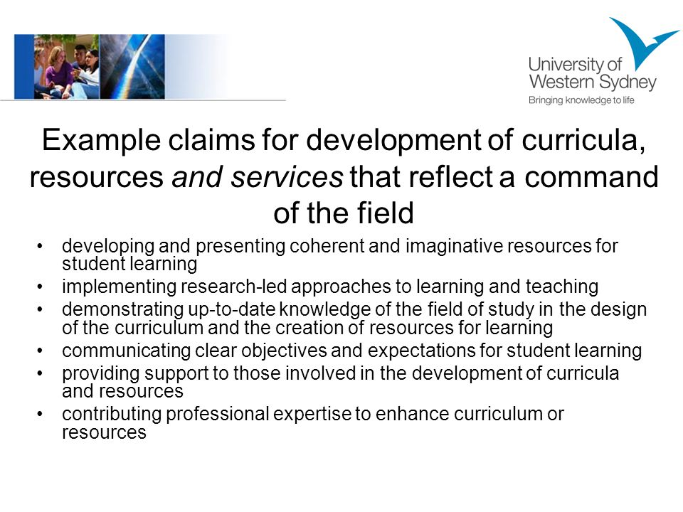 Example claims for development of curricula, resources and services that reflect a command of the field developing and presenting coherent and imaginative resources for student learning implementing research-led approaches to learning and teaching demonstrating up-to-date knowledge of the field of study in the design of the curriculum and the creation of resources for learning communicating clear objectives and expectations for student learning providing support to those involved in the development of curricula and resources contributing professional expertise to enhance curriculum or resources