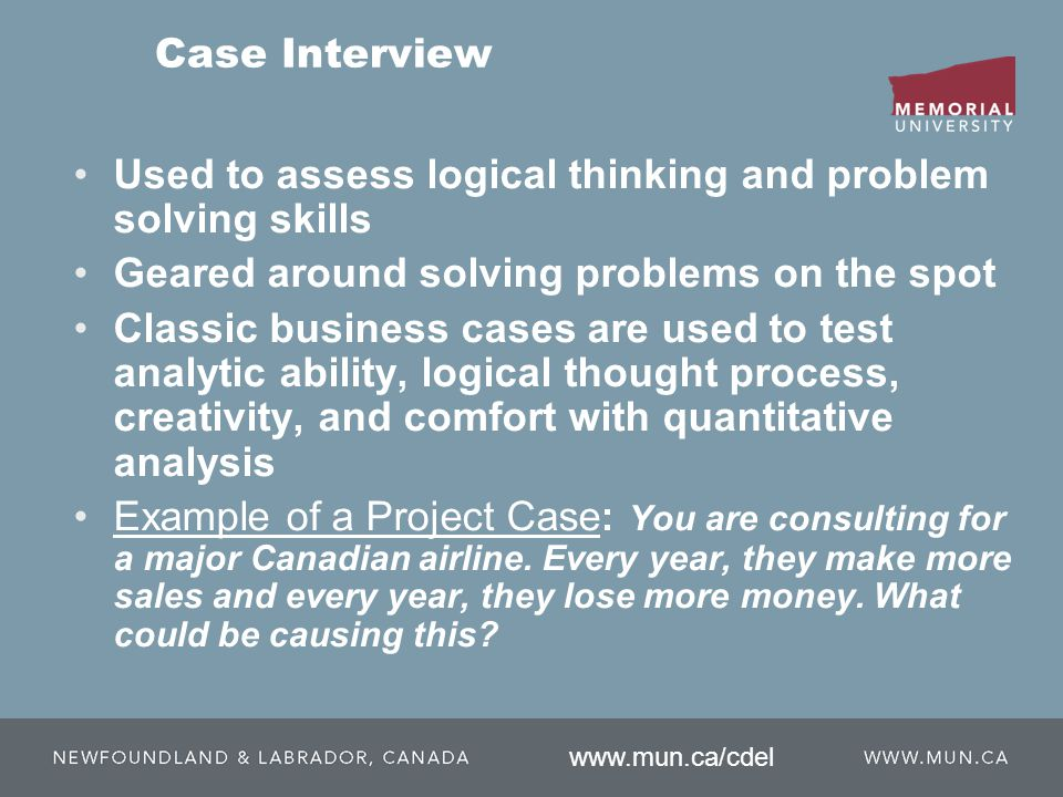 Case Interview Used to assess logical thinking and problem solving skills Geared around solving problems on the spot Classic business cases are used to test analytic ability, logical thought process, creativity, and comfort with quantitative analysis Example of a Project Case: You are consulting for a major Canadian airline.