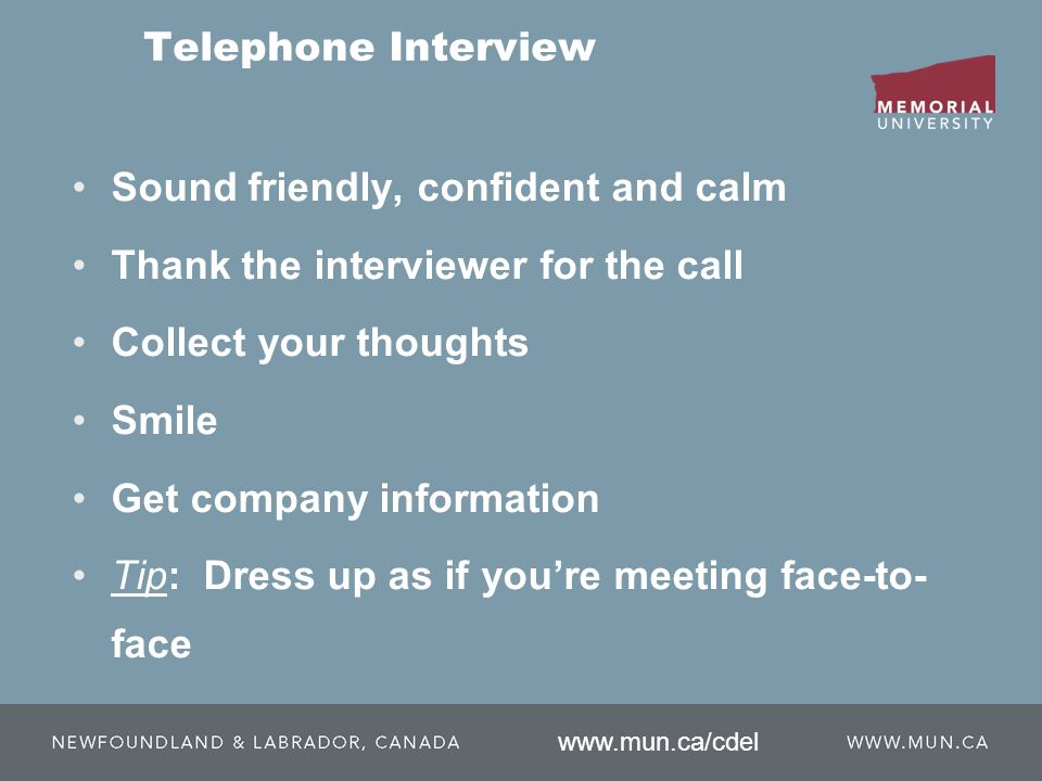 Telephone Interview Sound friendly, confident and calm Thank the interviewer for the call Collect your thoughts Smile Get company information Tip: Dress up as if you're meeting face-to- face