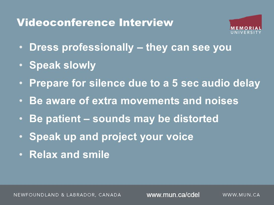 Videoconference Interview Dress professionally – they can see you Speak slowly Prepare for silence due to a 5 sec audio delay Be aware of extra movements and noises Be patient – sounds may be distorted Speak up and project your voice Relax and smile