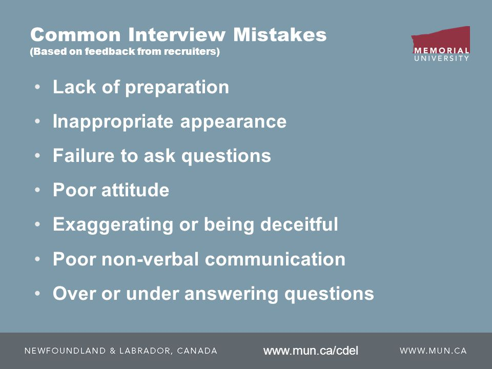 Common Interview Mistakes (Based on feedback from recruiters) Lack of preparation Inappropriate appearance Failure to ask questions Poor attitude Exaggerating or being deceitful Poor non-verbal communication Over or under answering questions