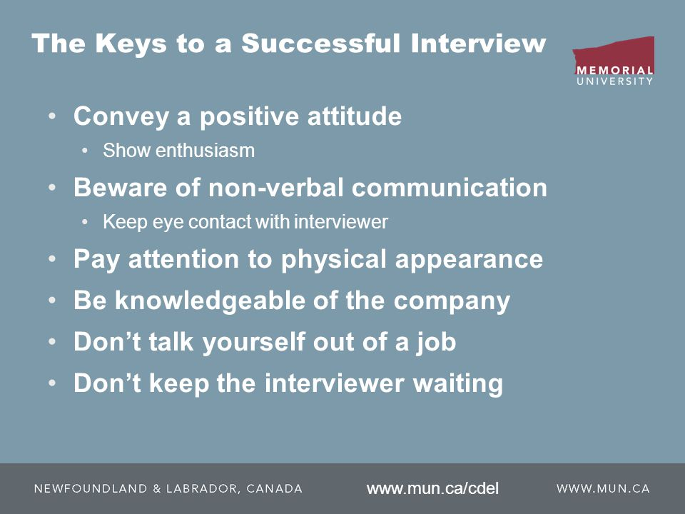 The Keys to a Successful Interview Convey a positive attitude Show enthusiasm Beware of non-verbal communication Keep eye contact with interviewer Pay attention to physical appearance Be knowledgeable of the company Don't talk yourself out of a job Don't keep the interviewer waiting