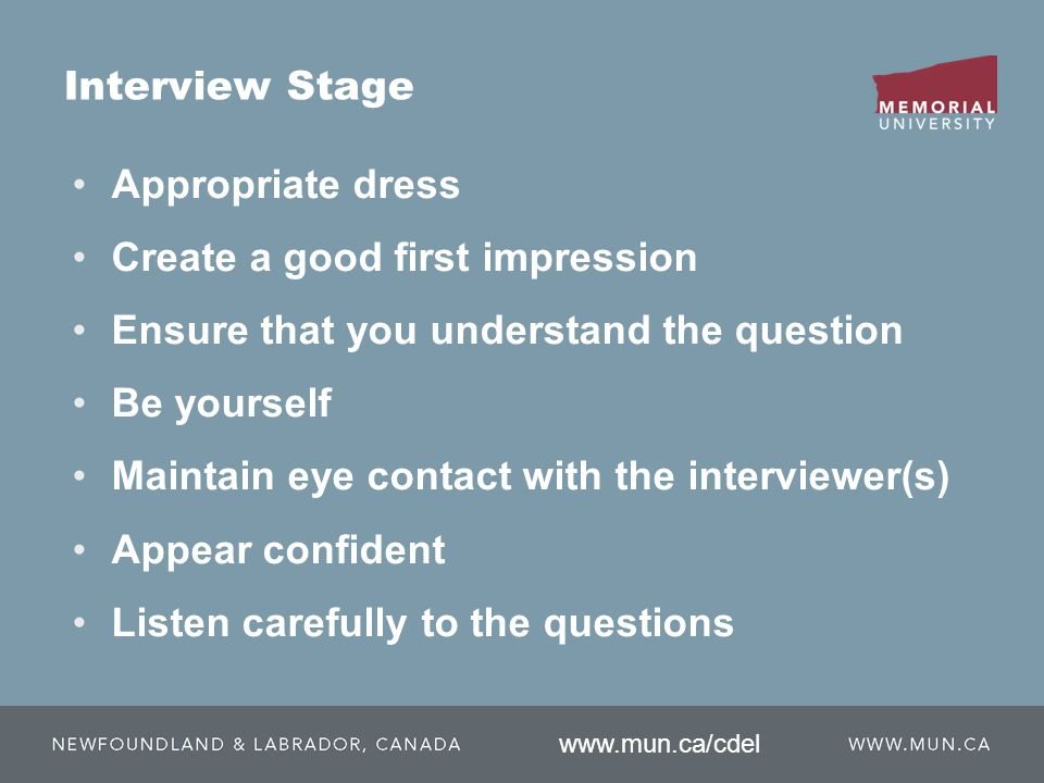 Appropriate dress Create a good first impression Ensure that you understand the question Be yourself Maintain eye contact with the interviewer(s) Appear confident Listen carefully to the questions Interview Stage