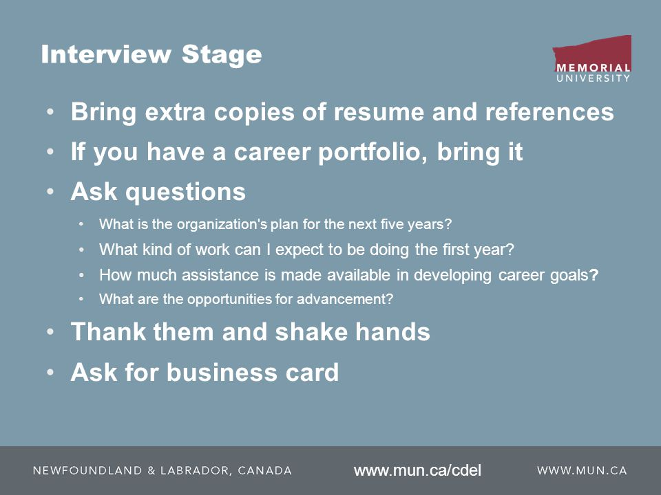 Bring extra copies of resume and references If you have a career portfolio, bring it Ask questions What is the organization s plan for the next five years.