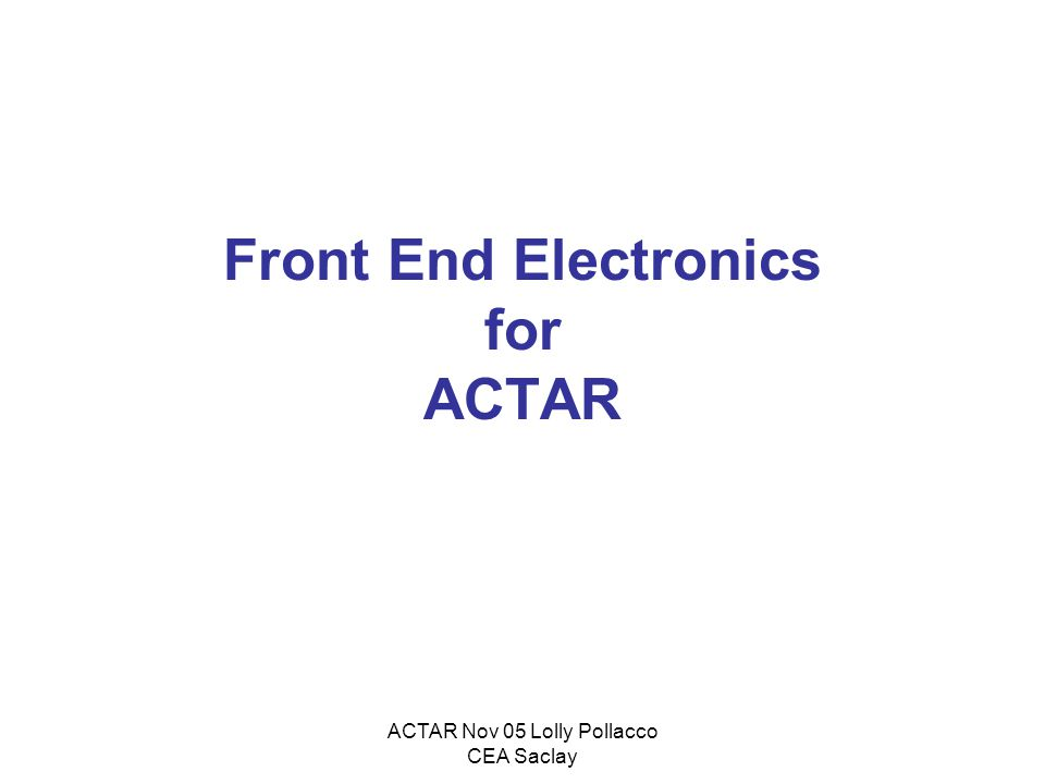 ACTAR Nov 05 Lolly Pollacco CEA Saclay Front End Electronics for ACTAR