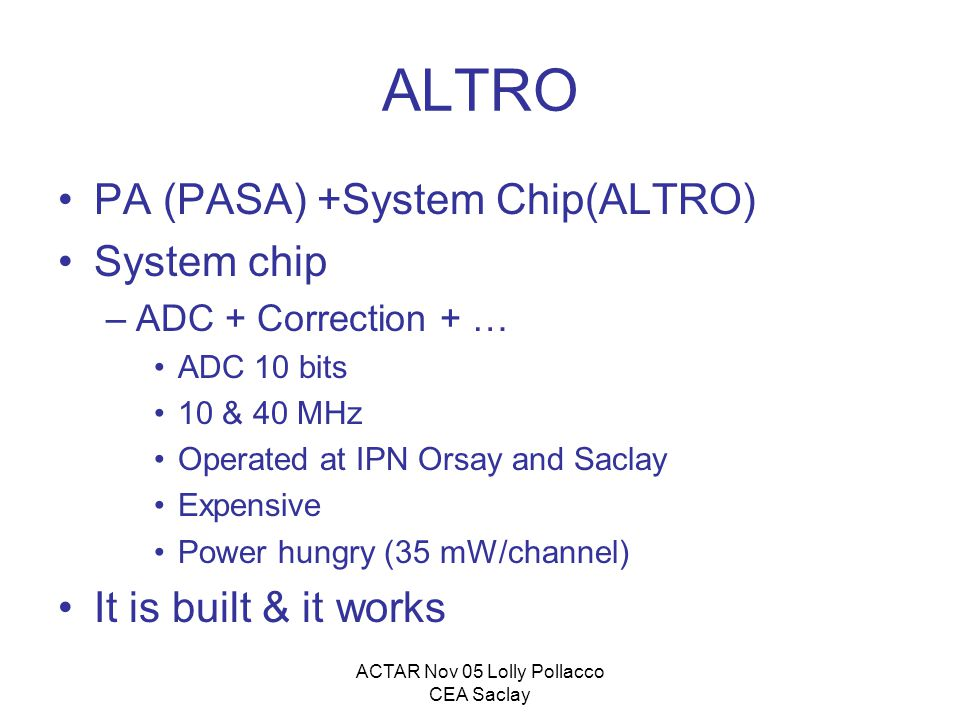 ACTAR Nov 05 Lolly Pollacco CEA Saclay ALTRO PA (PASA) +System Chip(ALTRO) System chip –ADC + Correction + … ADC 10 bits 10 & 40 MHz Operated at IPN Orsay and Saclay Expensive Power hungry (35 mW/channel) It is built & it works