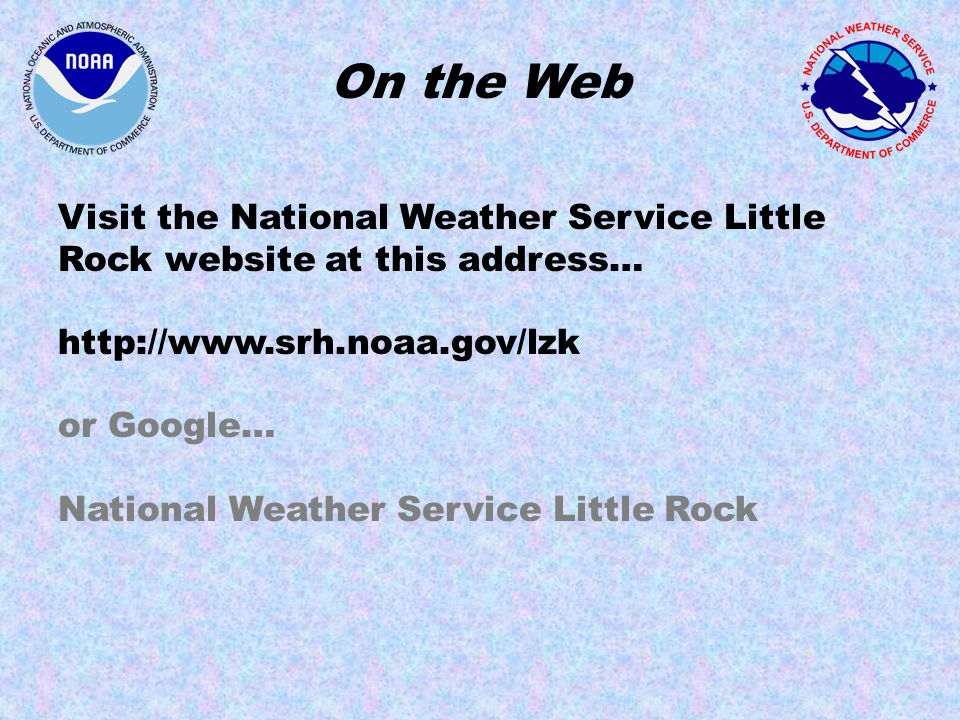 On the Web Visit the National Weather Service Little Rock website at this address…   or Google… National Weather Service Little Rock