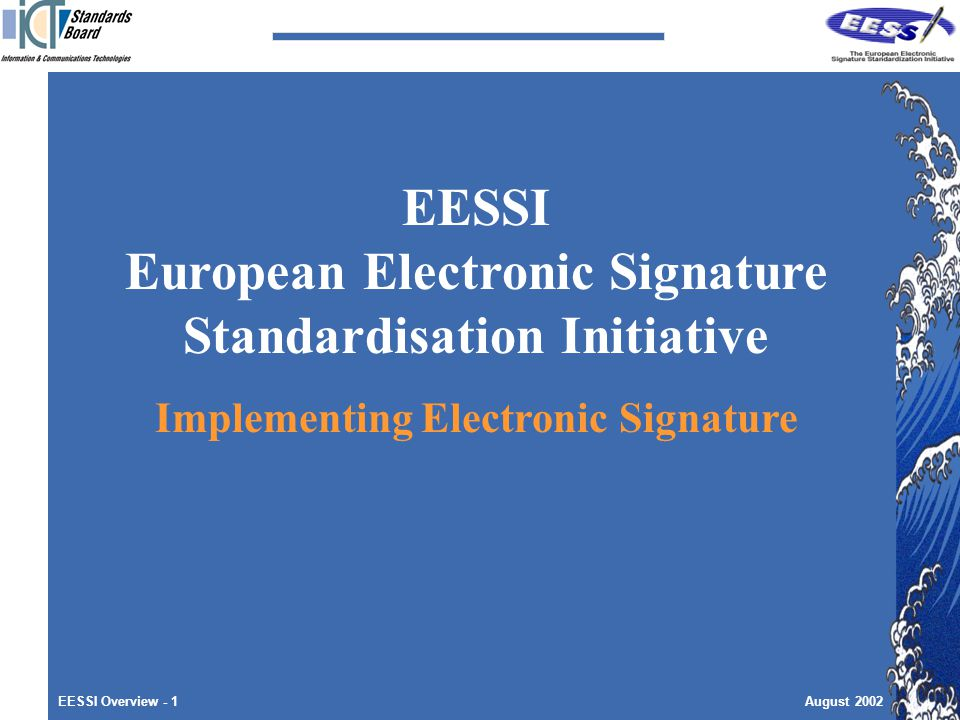 EESSI Overview - 1August 2002 EESSI European Electronic Signature Standardisation Initiative Implementing Electronic Signature