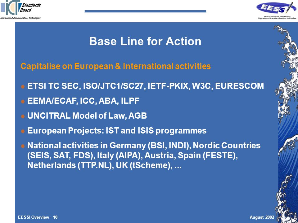 EESSI Overview - 10August 2002 Base Line for Action Capitalise on European & International activities ETSI TC SEC, ISO/JTC1/SC27, IETF-PKIX, W3C, EURESCOM EEMA/ECAF, ICC, ABA, ILPF UNCITRAL Model of Law, AGB European Projects: IST and ISIS programmes National activities in Germany (BSI, INDI), Nordic Countries (SEIS, SAT, FDS), Italy (AIPA), Austria, Spain (FESTE), Netherlands (TTP.NL), UK (tScheme),...