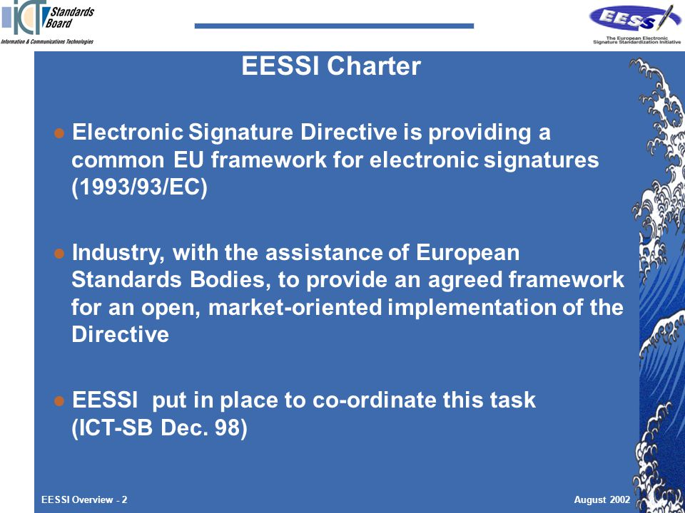 EESSI Overview - 2August 2002 Electronic Signature Directive is providing a common EU framework for electronic signatures (1993/93/EC) Industry, with the assistance of European Standards Bodies, to provide an agreed framework for an open, market-oriented implementation of the Directive EESSI put in place to co-ordinate this task (ICT-SB Dec.