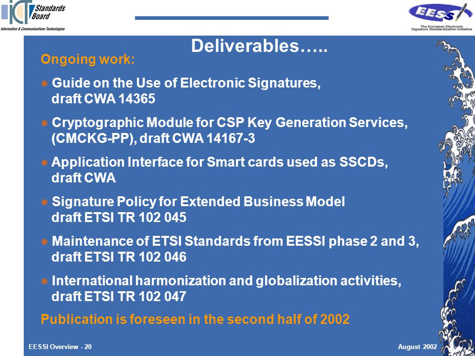 EESSI Overview - 20August 2002 Ongoing work: Guide on the Use of Electronic Signatures, draft CWA Cryptographic Module for CSP Key Generation Services, (CMCKG-PP), draft CWA Application Interface for Smart cards used as SSCDs, draft CWA Signature Policy for Extended Business Model draft ETSI TR Maintenance of ETSI Standards from EESSI phase 2 and 3, draft ETSI TR International harmonization and globalization activities, draft ETSI TR Publication is foreseen in the second half of 2002 Deliverables…..