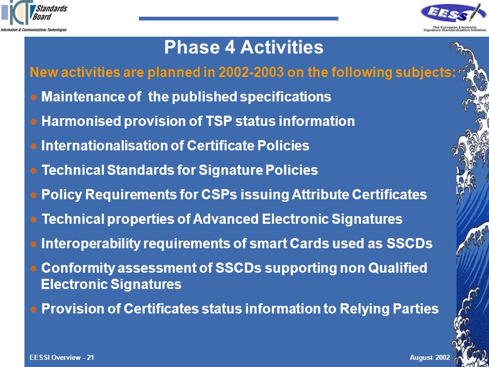 EESSI Overview - 21August 2002 New activities are planned in on the following subjects: Maintenance of the published specifications Harmonised provision of TSP status information Internationalisation of Certificate Policies Technical Standards for Signature Policies Policy Requirements for CSPs issuing Attribute Certificates Technical properties of Advanced Electronic Signatures Interoperability requirements of smart Cards used as SSCDs Conformity assessment of SSCDs supporting non Qualified Electronic Signatures Provision of Certificates status information to Relying Parties Phase 4 Activities