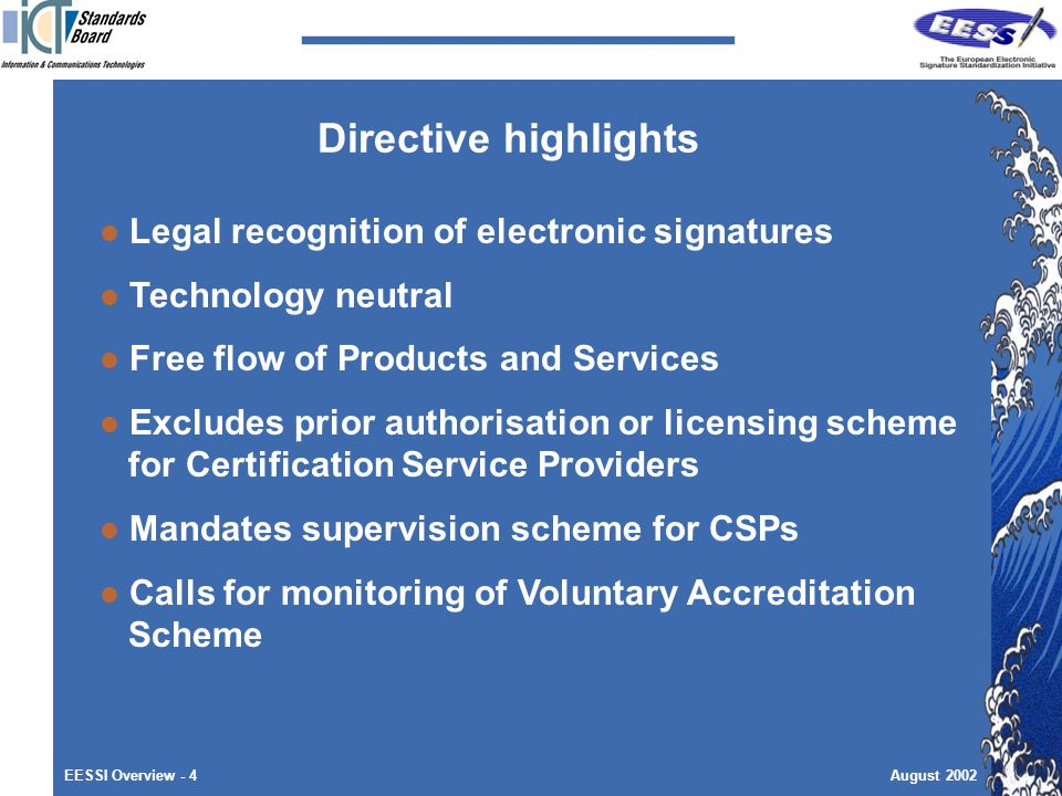 EESSI Overview - 4August 2002 Directive highlights Legal recognition of electronic signatures Technology neutral Free flow of Products and Services Excludes prior authorisation or licensing scheme for Certification Service Providers Mandates supervision scheme for CSPs Calls for monitoring of Voluntary Accreditation Scheme