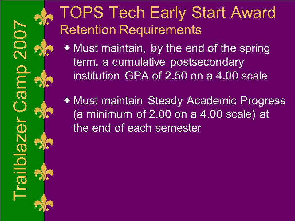 Trailblazer Camp 2007 TOPS Tech Early Start Award Retention Requirements  Must maintain, by the end of the spring term, a cumulative postsecondary institution GPA of 2.50 on a 4.00 scale  Must maintain Steady Academic Progress (a minimum of 2.00 on a 4.00 scale) at the end of each semester