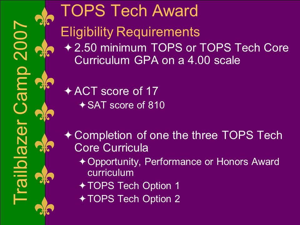 Trailblazer Camp 2007 TOPS Tech Award Eligibility Requirements  2.50 minimum TOPS or TOPS Tech Core Curriculum GPA on a 4.00 scale  ACT score of 17  SAT score of 810  Completion of one the three TOPS Tech Core Curricula  Opportunity, Performance or Honors Award curriculum  TOPS Tech Option 1  TOPS Tech Option 2